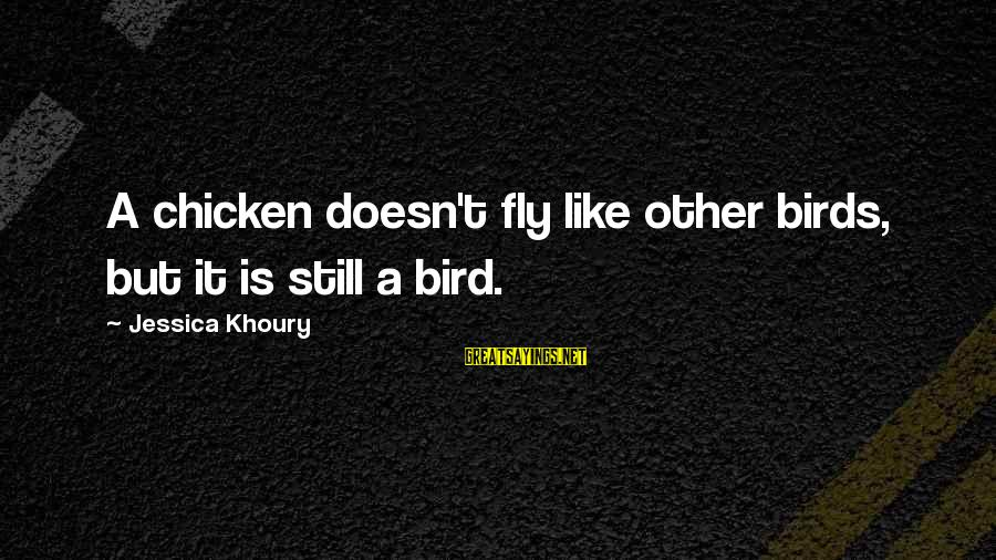 Like A Bird Sayings By Jessica Khoury: A chicken doesn't fly like other birds, but it is still a bird.
