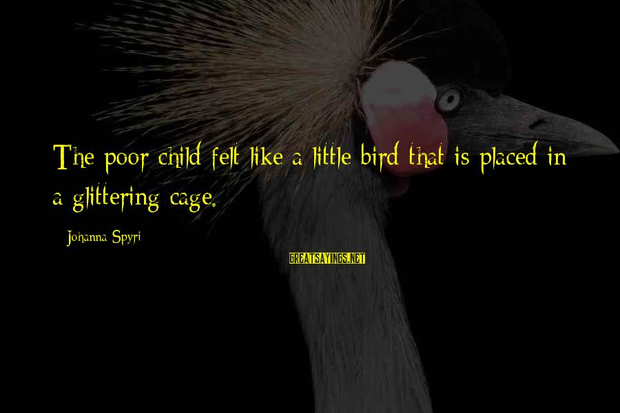 Like A Bird Sayings By Johanna Spyri: The poor child felt like a little bird that is placed in a glittering cage.