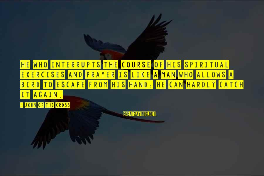 Like A Bird Sayings By John Of The Cross: He who interrupts the course of his spiritual exercises and prayer is like a man