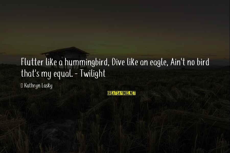 Like A Bird Sayings By Kathryn Lasky: Flutter like a hummingbird, Dive like an eagle, Ain't no bird that's my equal. -