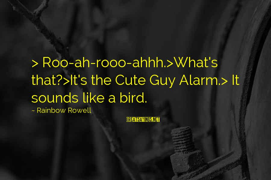 Like A Bird Sayings By Rainbow Rowell: > Roo-ah-rooo-ahhh.>What's that?>It's the Cute Guy Alarm.> It sounds like a bird.