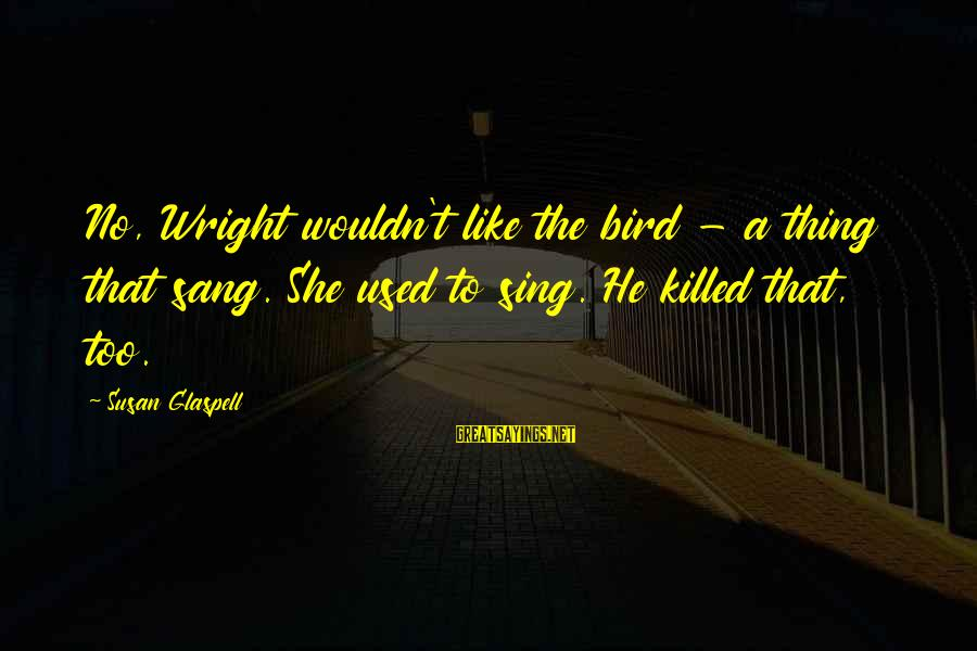 Like A Bird Sayings By Susan Glaspell: No, Wright wouldn't like the bird - a thing that sang. She used to sing.