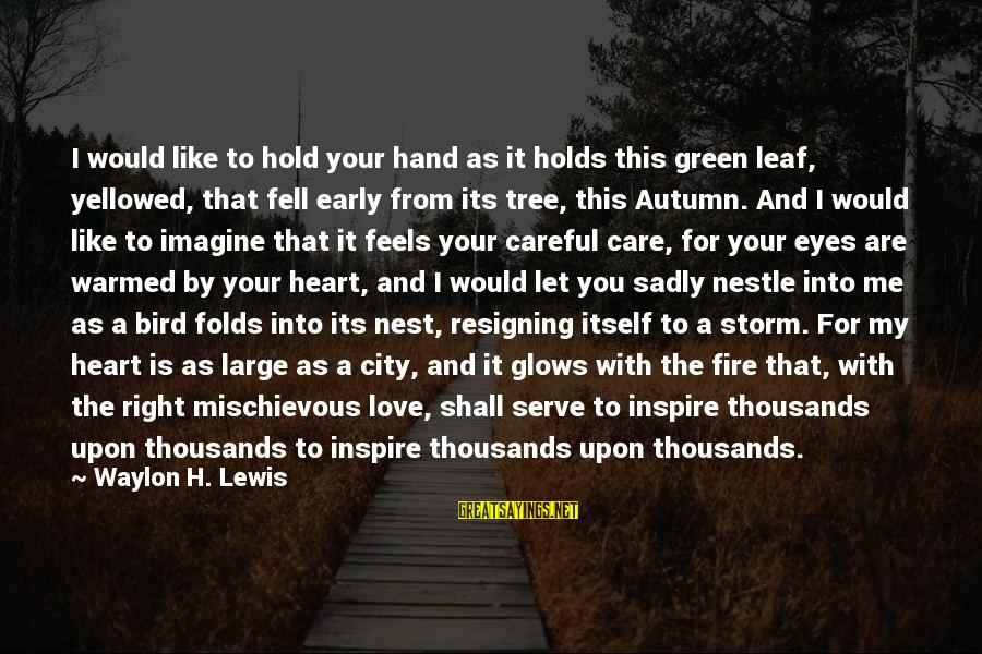 Like A Bird Sayings By Waylon H. Lewis: I would like to hold your hand as it holds this green leaf, yellowed, that