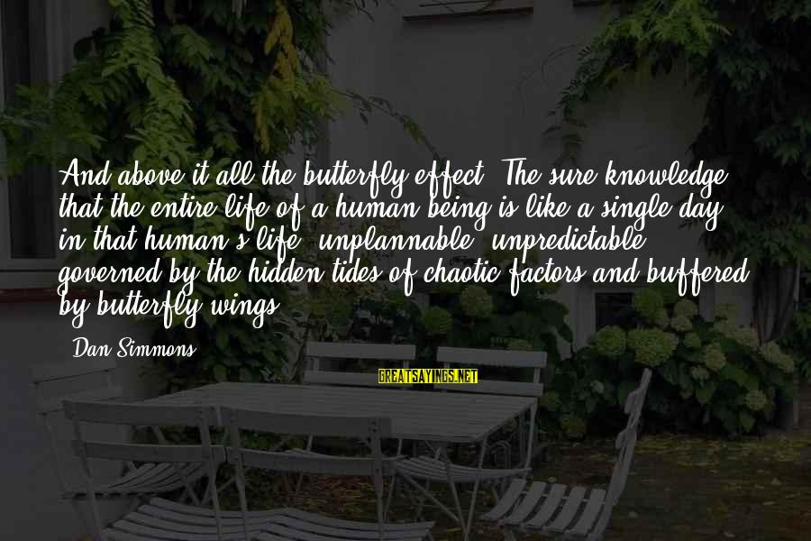 Like Being Single Sayings By Dan Simmons: And above it all the butterfly effect. The sure knowledge that the entire life of