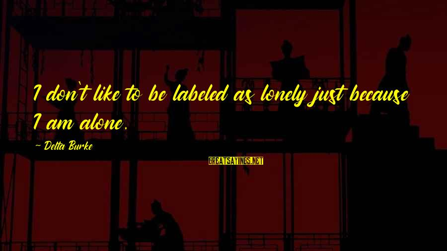 Like Being Single Sayings By Delta Burke: I don't like to be labeled as lonely just because I am alone.
