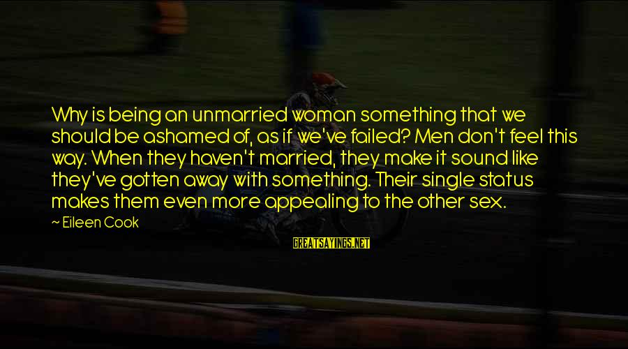 Like Being Single Sayings By Eileen Cook: Why is being an unmarried woman something that we should be ashamed of, as if