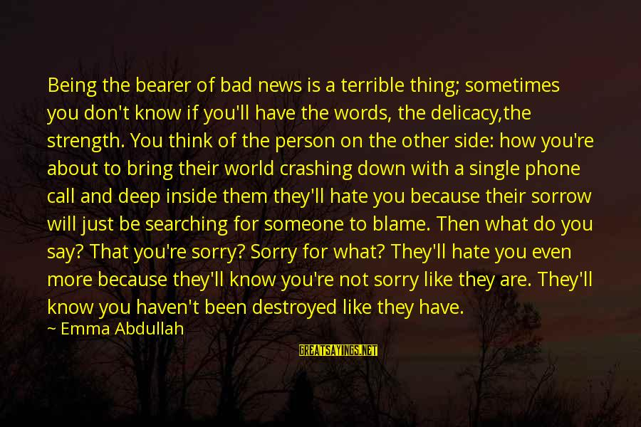 Like Being Single Sayings By Emma Abdullah: Being the bearer of bad news is a terrible thing; sometimes you don't know if