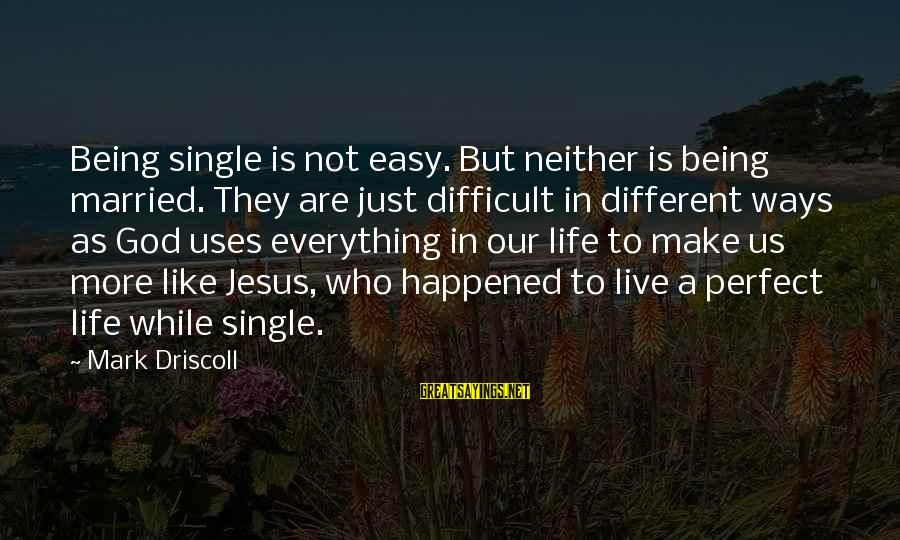 Like Being Single Sayings By Mark Driscoll: Being single is not easy. But neither is being married. They are just difficult in