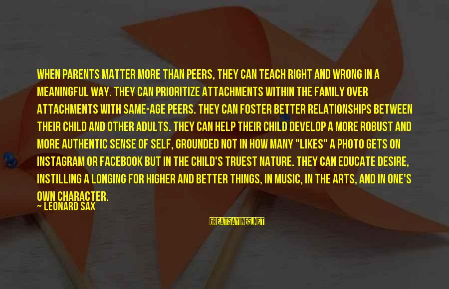 Likes On Instagram Sayings By Leonard Sax: When parents matter more than peers, they can teach right and wrong in a meaningful