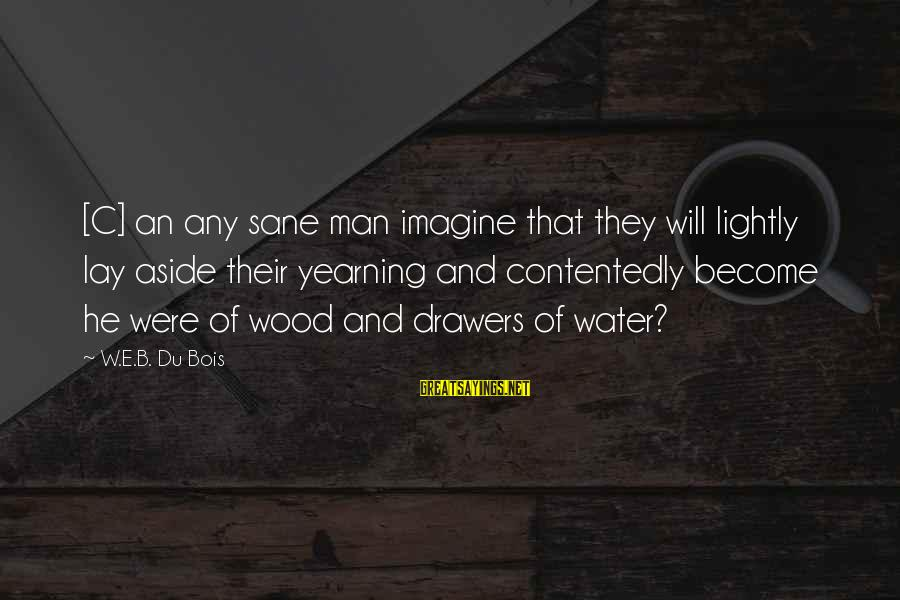 Lil Tunechi Sayings By W.E.B. Du Bois: [C] an any sane man imagine that they will lightly lay aside their yearning and