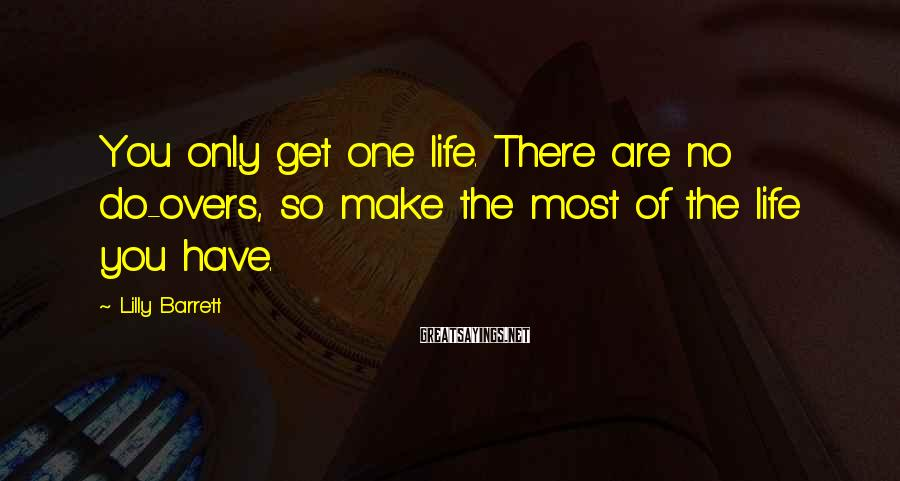 Lilly Barrett Sayings: You only get one life. There are no do-overs, so make the most of the