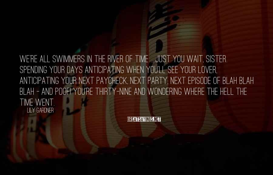Lily Gardner Sayings: We're all swimmers in the river of time ... Just you wait, sister. Spending your