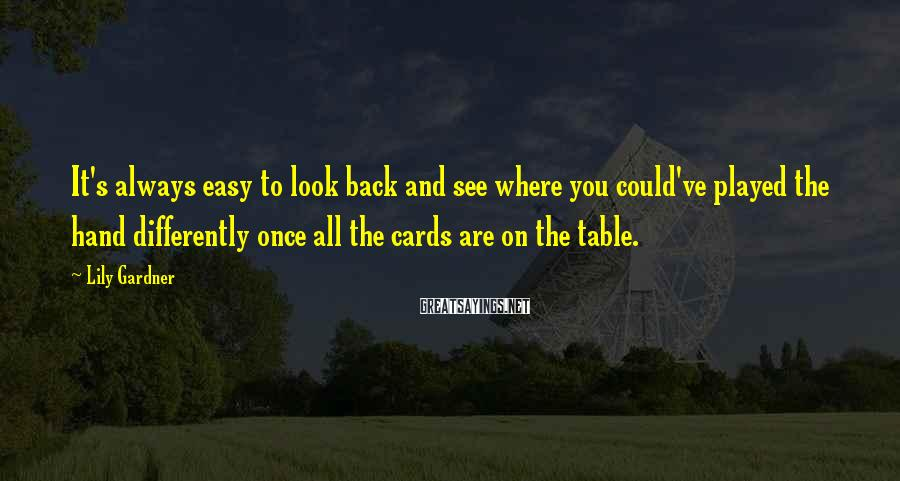 Lily Gardner Sayings: It's always easy to look back and see where you could've played the hand differently