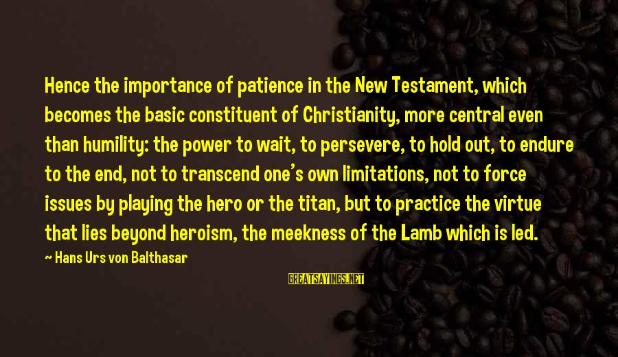 Limitations Of Patience Sayings By Hans Urs Von Balthasar: Hence the importance of patience in the New Testament, which becomes the basic constituent of