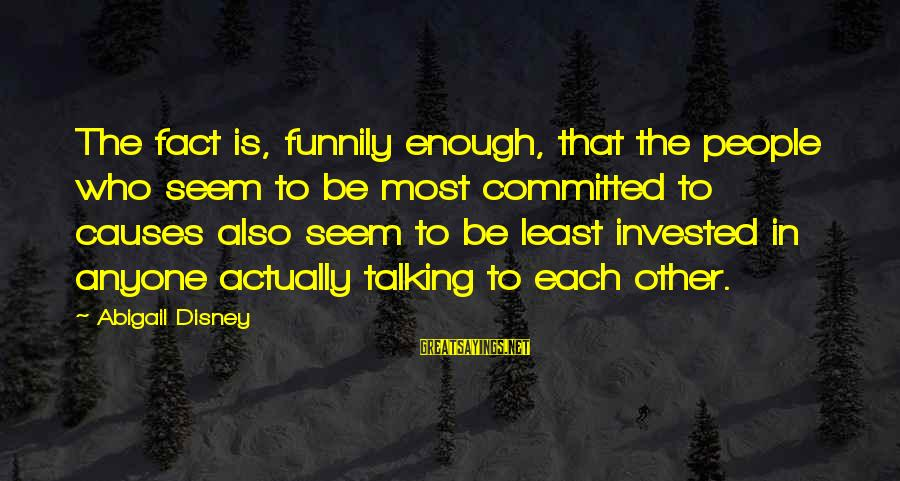 Limited Atonement Sayings By Abigail Disney: The fact is, funnily enough, that the people who seem to be most committed to