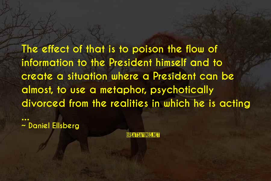 Limited Atonement Sayings By Daniel Ellsberg: The effect of that is to poison the flow of information to the President himself