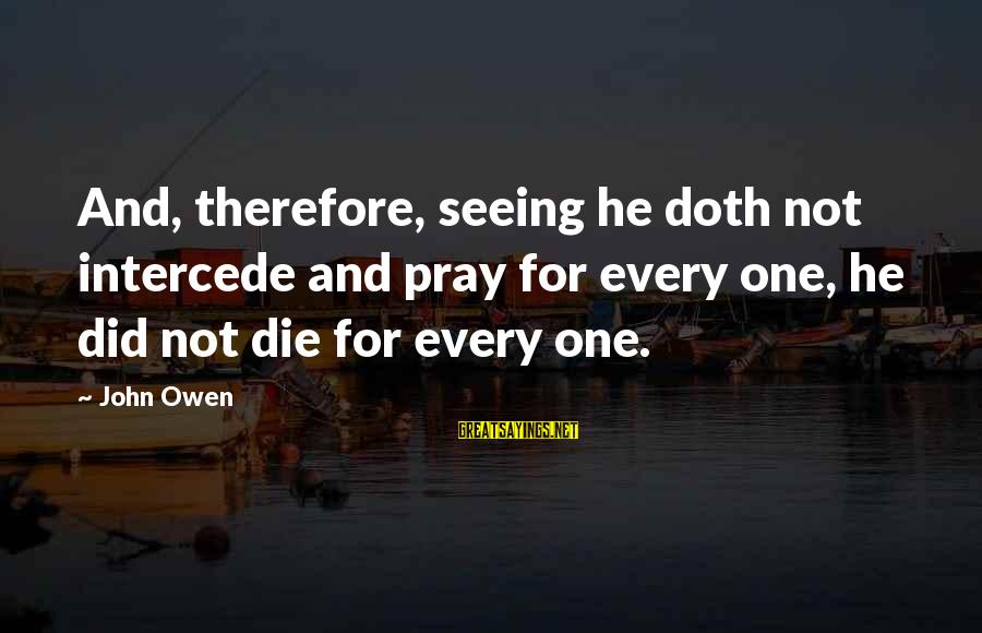 Limited Atonement Sayings By John Owen: And, therefore, seeing he doth not intercede and pray for every one, he did not