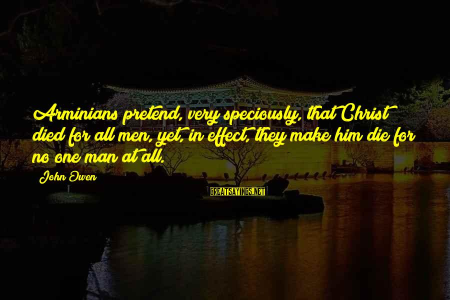 Limited Atonement Sayings By John Owen: Arminians pretend, very speciously, that Christ died for all men, yet, in effect, they make