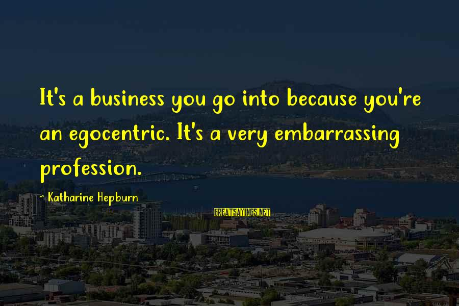 Limited Atonement Sayings By Katharine Hepburn: It's a business you go into because you're an egocentric. It's a very embarrassing profession.