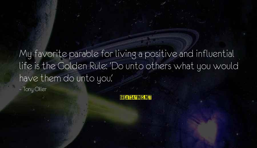 Limited Atonement Sayings By Tony Oller: My favorite parable for living a positive and influential life is the Golden Rule: 'Do