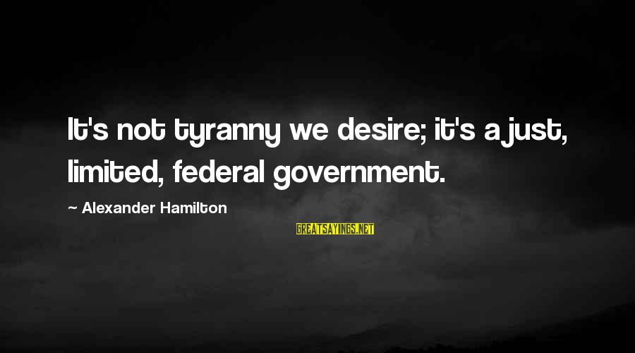 Limited Federal Government Sayings By Alexander Hamilton: It's not tyranny we desire; it's a just, limited, federal government.