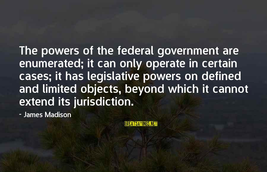 Limited Federal Government Sayings By James Madison: The powers of the federal government are enumerated; it can only operate in certain cases;