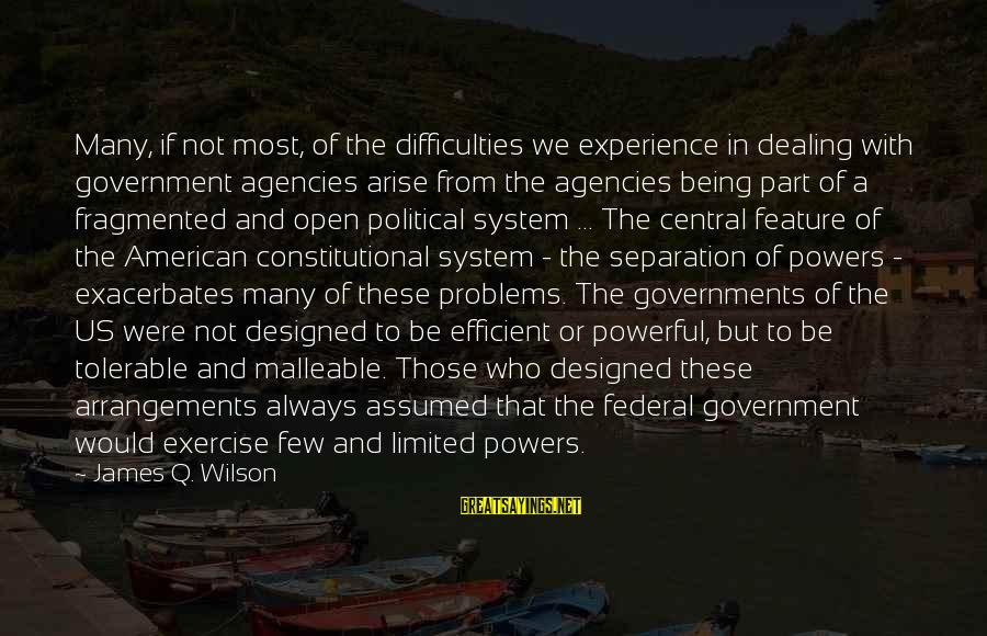 Limited Federal Government Sayings By James Q. Wilson: Many, if not most, of the difficulties we experience in dealing with government agencies arise