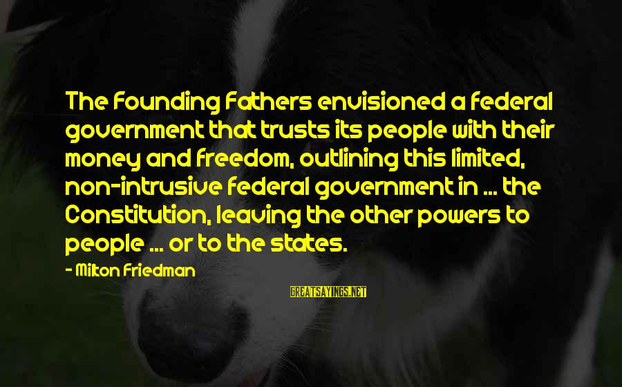 Limited Federal Government Sayings By Milton Friedman: The Founding Fathers envisioned a federal government that trusts its people with their money and