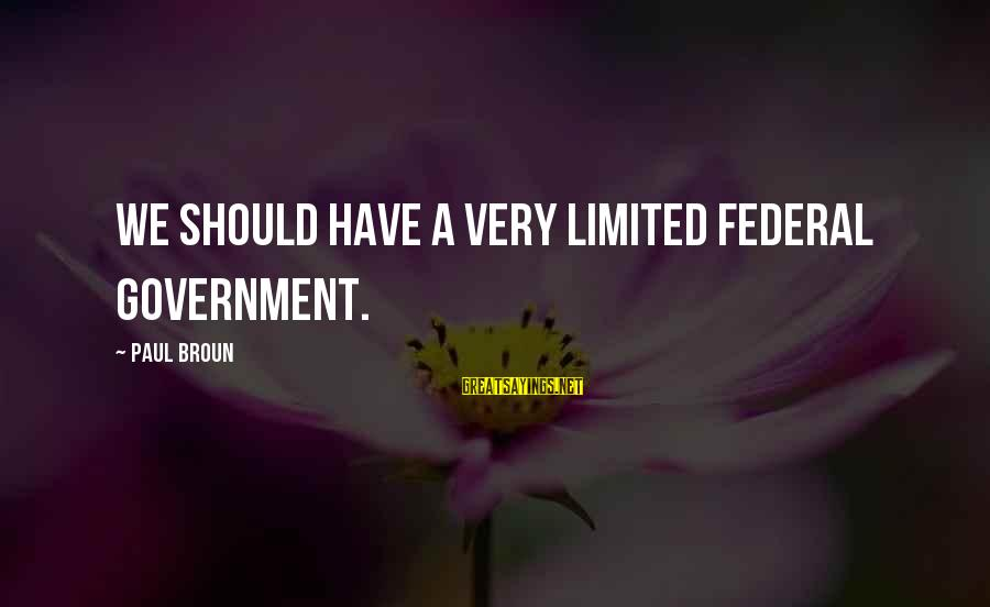 Limited Federal Government Sayings By Paul Broun: We should have a very limited federal government.