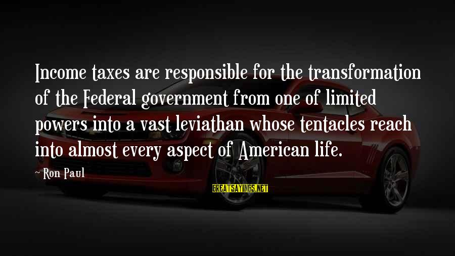 Limited Federal Government Sayings By Ron Paul: Income taxes are responsible for the transformation of the Federal government from one of limited
