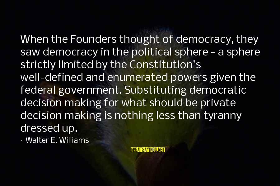 Limited Federal Government Sayings By Walter E. Williams: When the Founders thought of democracy, they saw democracy in the political sphere - a