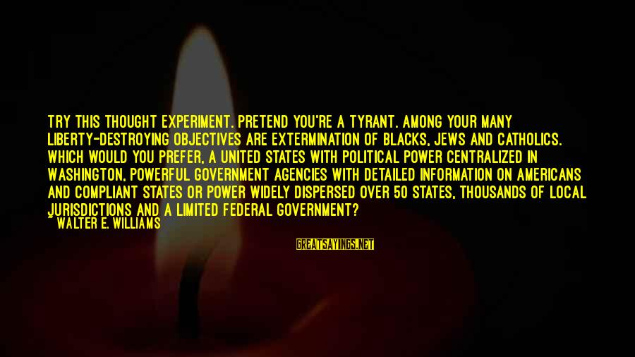 Limited Federal Government Sayings By Walter E. Williams: Try this thought experiment. Pretend you're a tyrant. Among your many liberty-destroying objectives are extermination