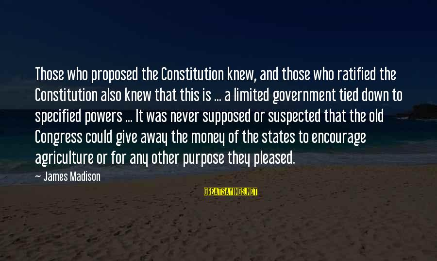 Limited Government In The Constitution Sayings By James Madison: Those who proposed the Constitution knew, and those who ratified the Constitution also knew that