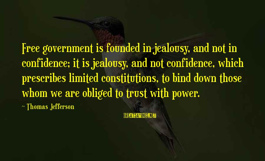 Limited Government In The Constitution Sayings By Thomas Jefferson: Free government is founded in jealousy, and not in confidence; it is jealousy, and not