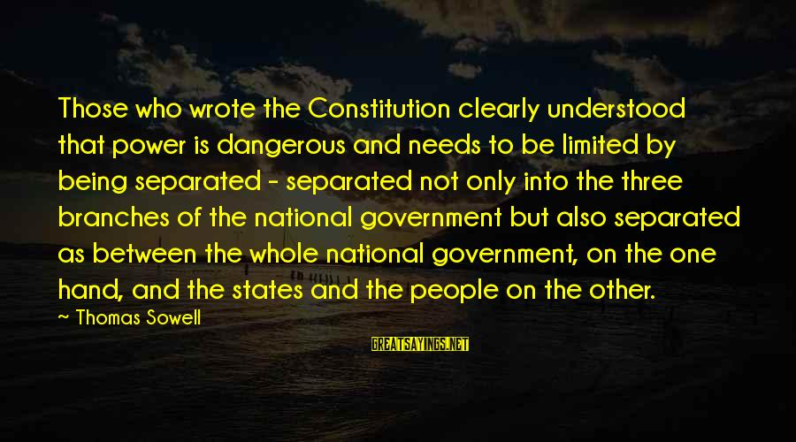 Limited Government In The Constitution Sayings By Thomas Sowell: Those who wrote the Constitution clearly understood that power is dangerous and needs to be