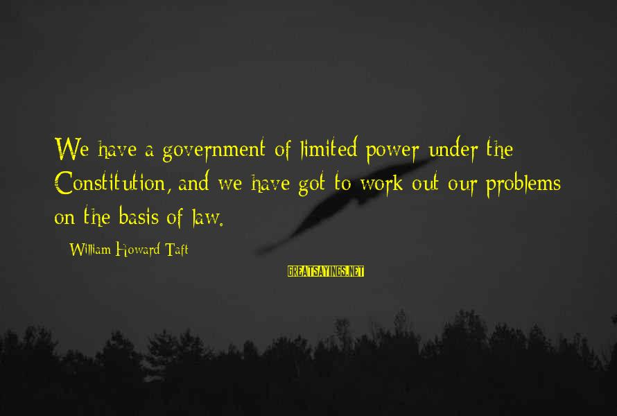 Limited Government In The Constitution Sayings By William Howard Taft: We have a government of limited power under the Constitution, and we have got to