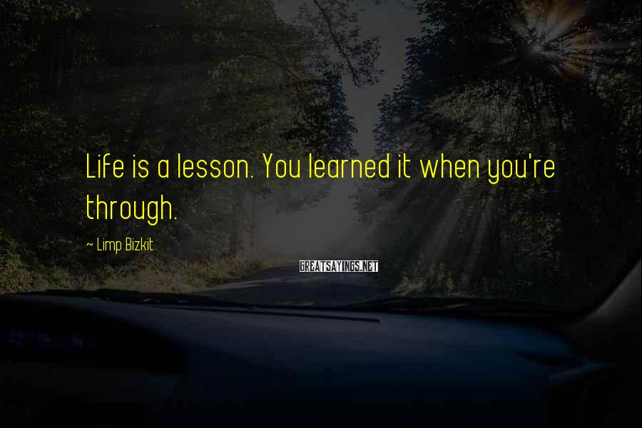 Limp Bizkit Sayings: Life is a lesson. You learned it when you're through.