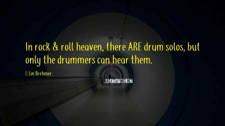Lin Brehmer Sayings: In rock & roll heaven, there ARE drum solos, but only the drummers can hear