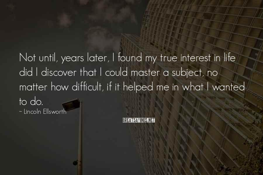 Lincoln Ellsworth Sayings: Not until, years later, I found my true interest in life did I discover that