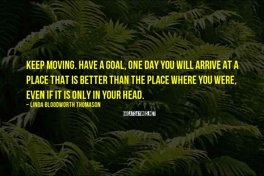 Linda Bloodworth Thomason Sayings: Keep moving. Have a goal, One day you will arrive at a place that is