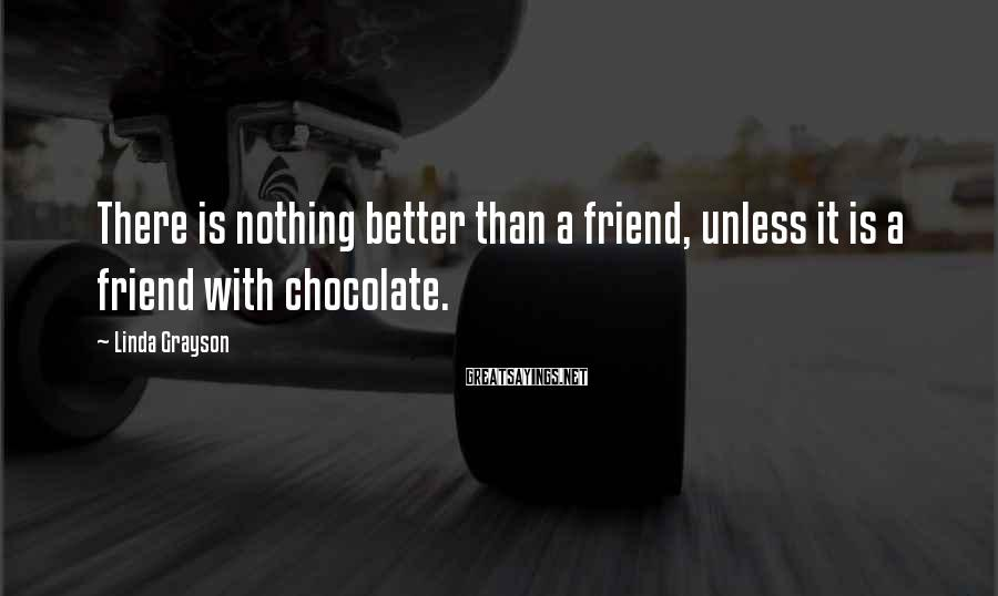 Linda Grayson Sayings: There is nothing better than a friend, unless it is a friend with chocolate.