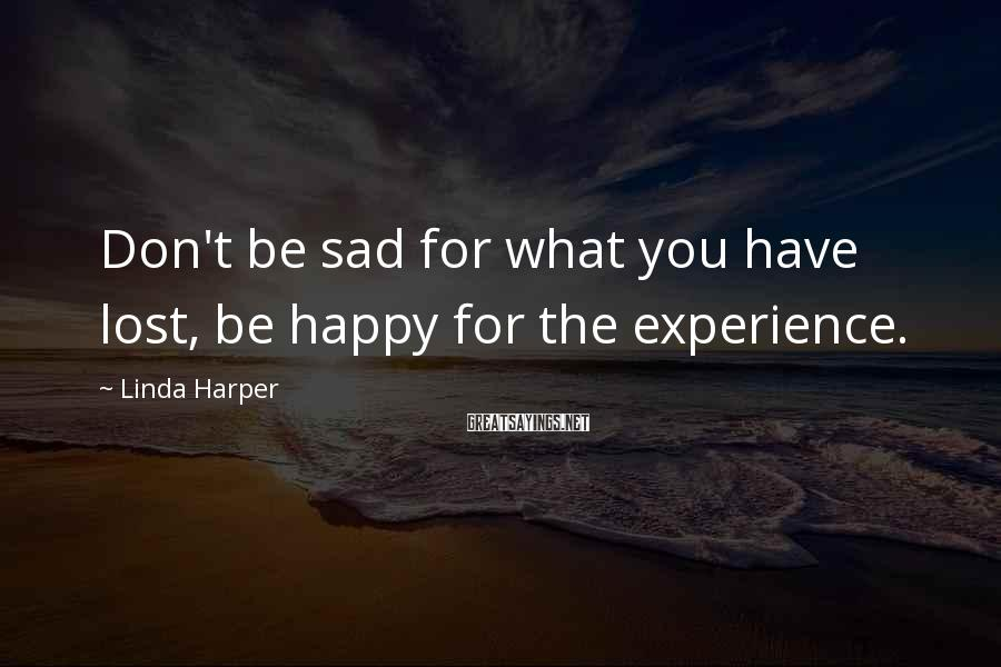 Linda Harper Sayings: Don't be sad for what you have lost, be happy for the experience.
