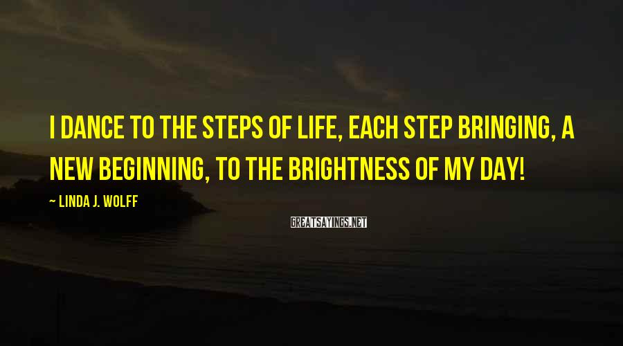Linda J. Wolff Sayings: I dance to the steps of life, Each step bringing, A new beginning, To the