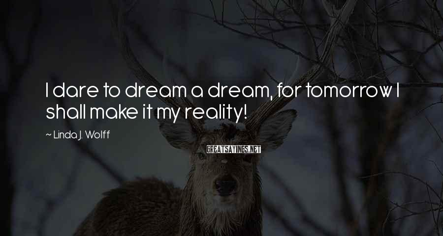 Linda J. Wolff Sayings: I dare to dream a dream, for tomorrow I shall make it my reality!
