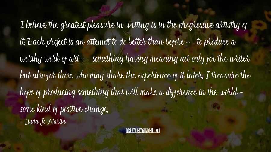 Linda Jo Martin Sayings: I believe the greatest pleasure in writing is in the progressive artistry of it. Each
