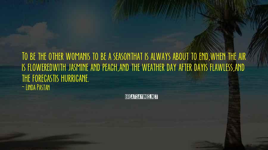 Linda Pastan Sayings: To be the other womanis to be a seasonthat is always about to end,when the