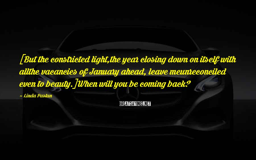 Linda Pastan Sayings: [But the constricted light,the year closing down on itself with allthe vacancies of January ahead,