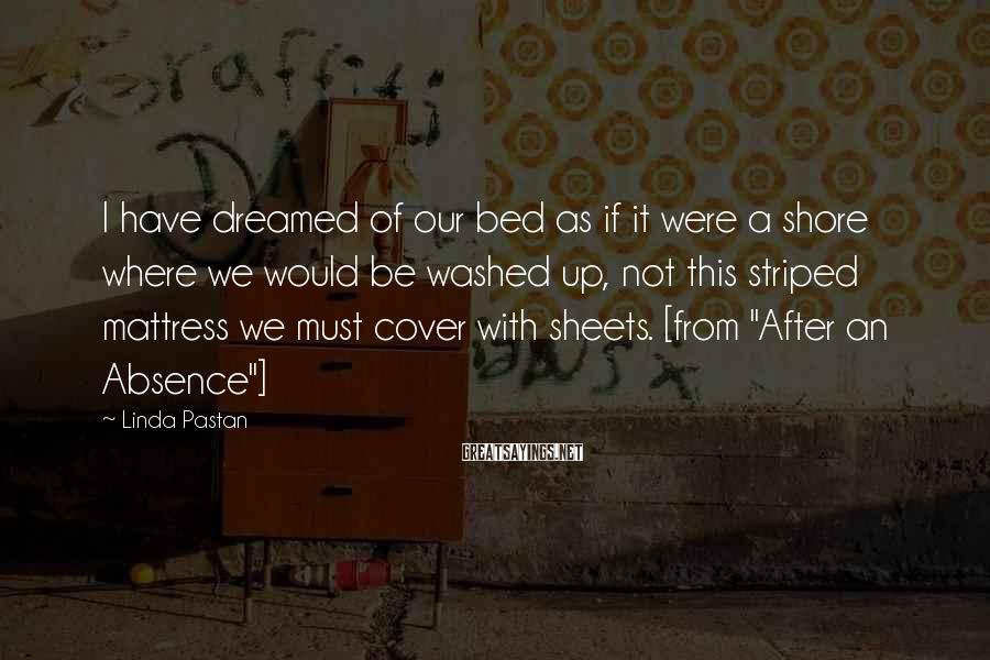 Linda Pastan Sayings: I have dreamed of our bed as if it were a shore where we would