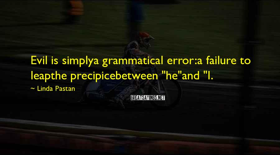 "Linda Pastan Sayings: Evil is simplya grammatical error:a failure to leapthe precipicebetween ""he""and ""I."