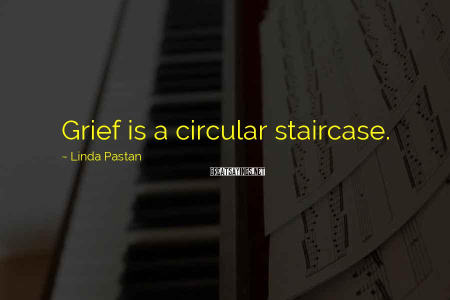 Linda Pastan Sayings: Grief is a circular staircase.